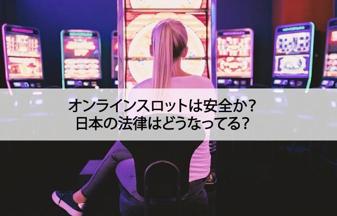 オンラインスロットは安全か?日本の法律はどうなってる?